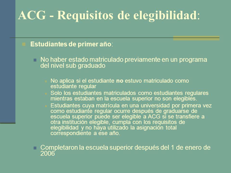 ACG - Requisitos de elegibilidad: Estudiantes de primer año: No haber estado matriculado previamente en un programa del nivel sub graduado No aplica s