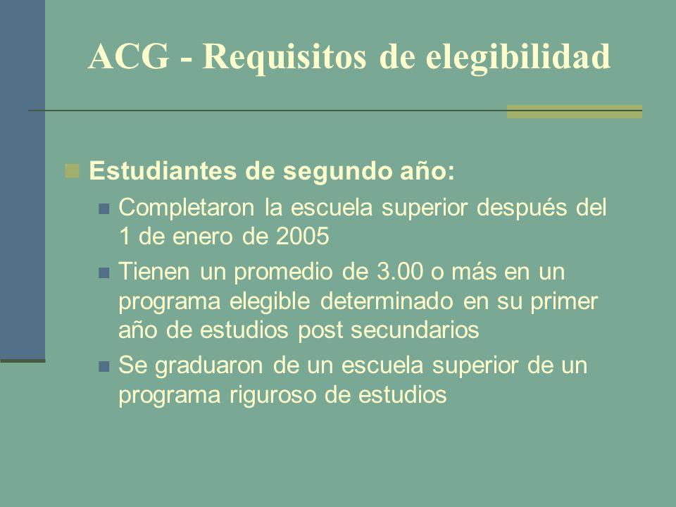 ACG - Requisitos de elegibilidad Estudiantes de segundo año: Completaron la escuela superior después del 1 de enero de 2005 Tienen un promedio de 3.00