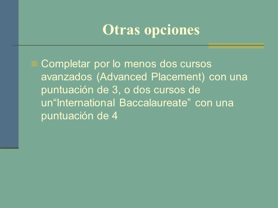 Otras opciones Completar por lo menos dos cursos avanzados (Advanced Placement) con una puntuación de 3, o dos cursos de unInternational Baccalaureate