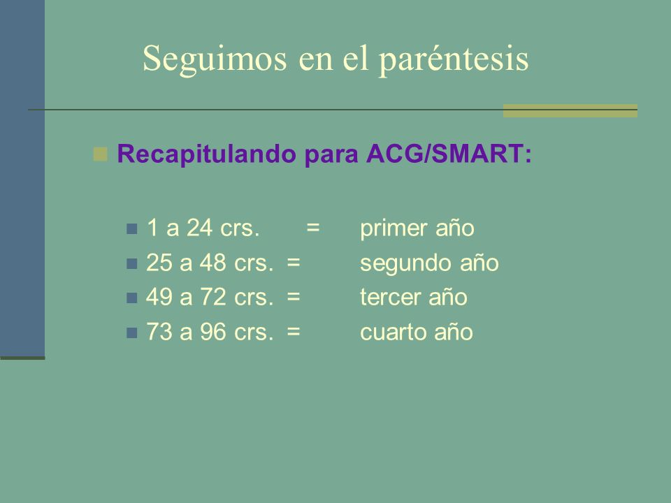 Seguimos en el paréntesis Recapitulando para ACG/SMART: 1 a 24 crs. =primer año 25 a 48 crs. =segundo año 49 a 72 crs. =tercer año 73 a 96 crs. = cuar