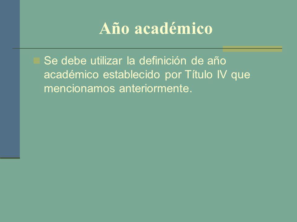 Año académico Se debe utilizar la definición de año académico establecido por Título IV que mencionamos anteriormente.