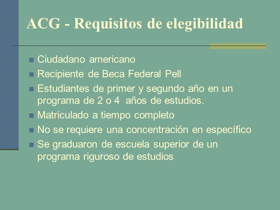 ACG - Requisitos de elegibilidad Ciudadano americano Recipiente de Beca Federal Pell Estudiantes de primer y segundo año en un programa de 2 o 4 años