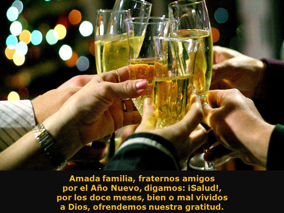 Alcemos las copas por el Año Nuevo que augura horizontes de felicidad..., que el éxito afirme voluntad y anhelos y el tiempo sea un canto de prosperid