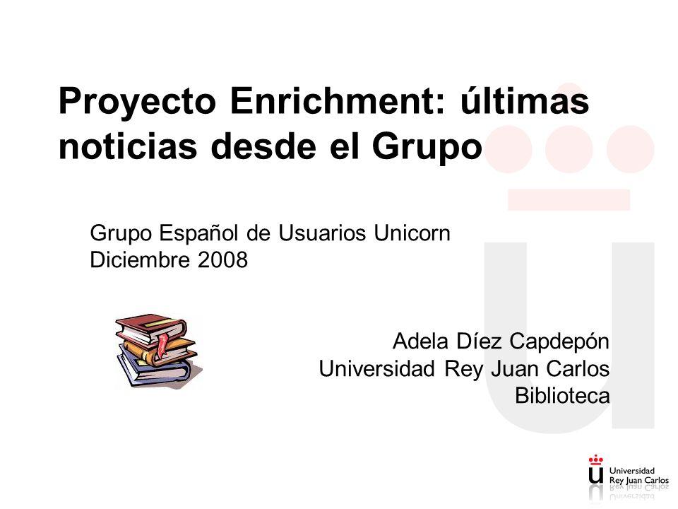 Proyecto Enrichment: últimas noticias desde el Grupo Grupo Español de Usuarios Unicorn Diciembre 2008 Adela Díez Capdepón Universidad Rey Juan Carlos Biblioteca