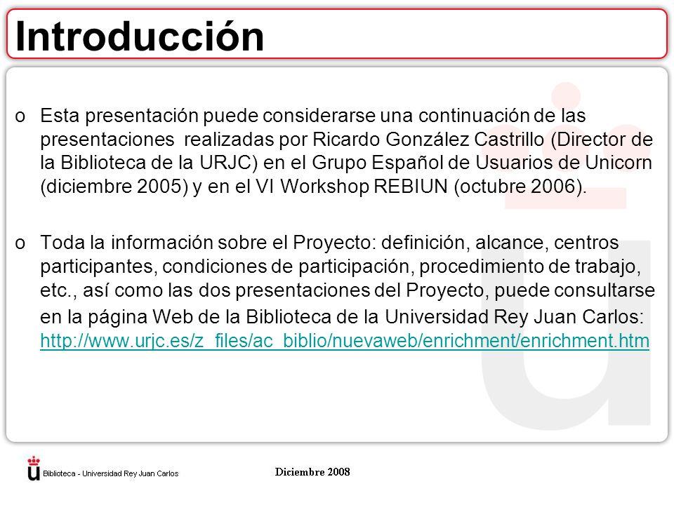 Introducción oEsta presentación puede considerarse una continuación de las presentaciones realizadas por Ricardo González Castrillo (Director de la Biblioteca de la URJC) en el Grupo Español de Usuarios de Unicorn (diciembre 2005) y en el VI Workshop REBIUN (octubre 2006).