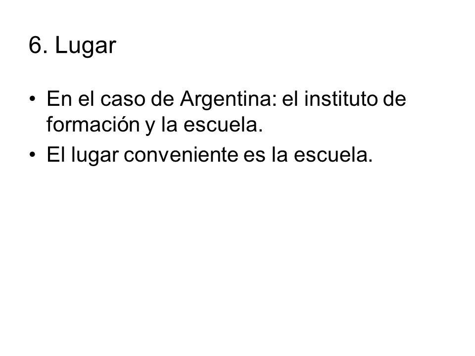 6. Lugar En el caso de Argentina: el instituto de formación y la escuela.