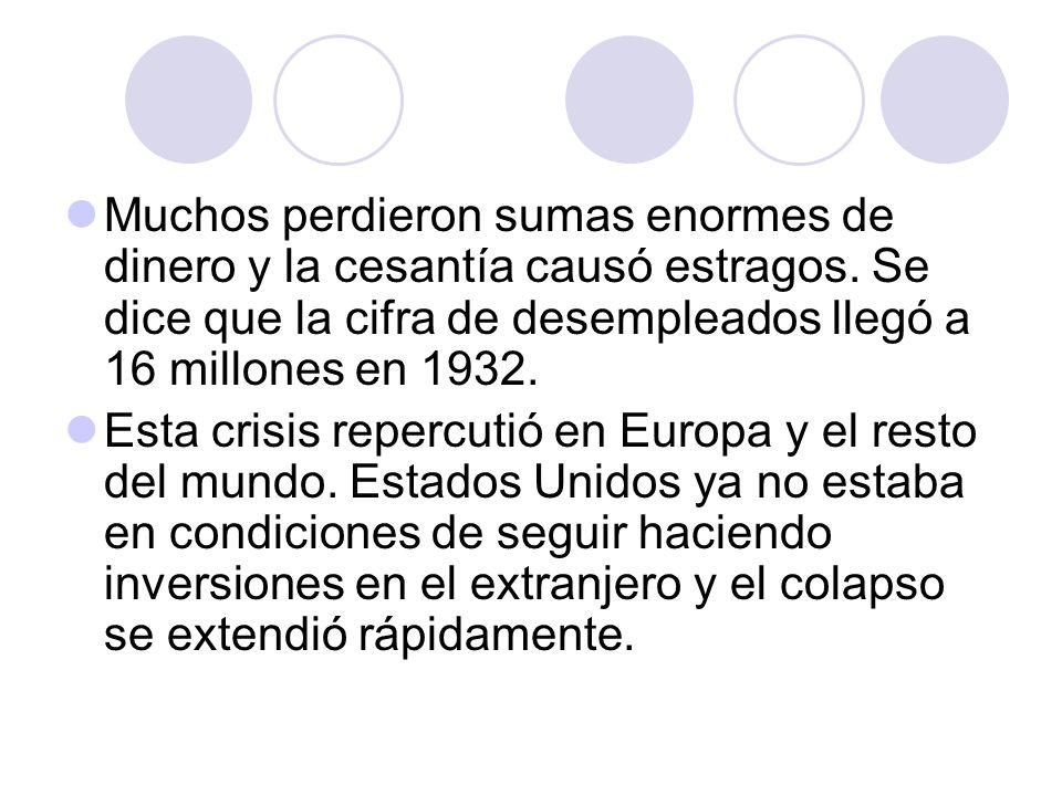 Muchos perdieron sumas enormes de dinero y la cesantía causó estragos. Se dice que la cifra de desempleados llegó a 16 millones en 1932. Esta crisis r