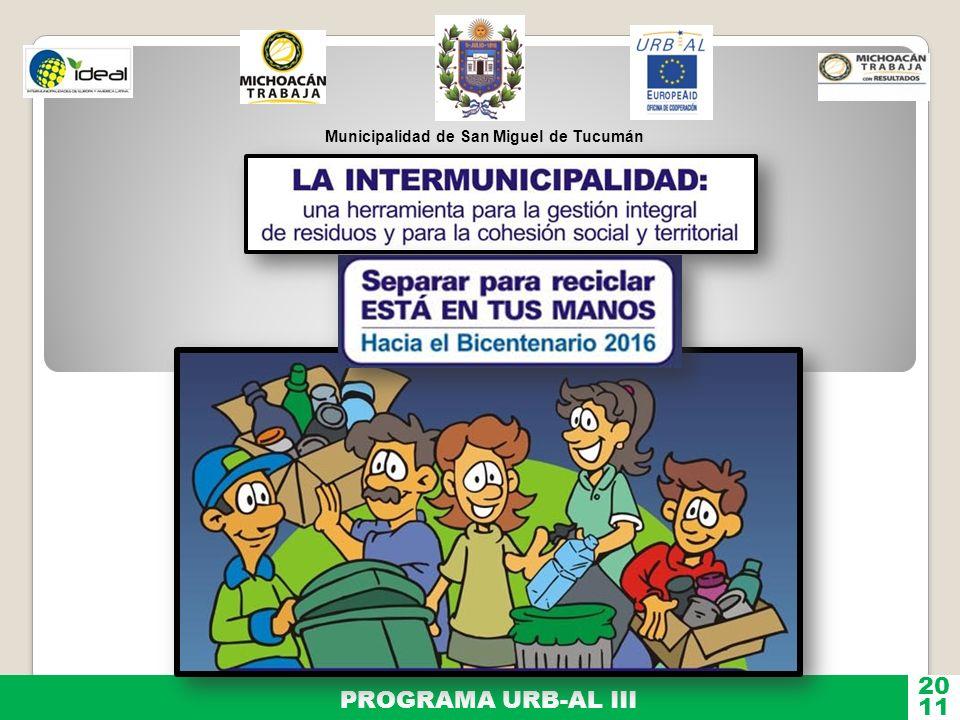 Medio ambiente Programa URB-AL Unión Europea RSU La Intermunicipalidad una herramienta eficaz para la cohesión social y territorial Red Intermunicipal Experiencia replicable MEXICOARGENTINABOLIVIAESPAÑAFRANCIAGUATEMELANICARAGUA Año 2009Año 2010Año 2011Año 2012 Municipalidad de San Miguel de Tucumán 20 11 PROGRAMA URB-AL III Países Socios
