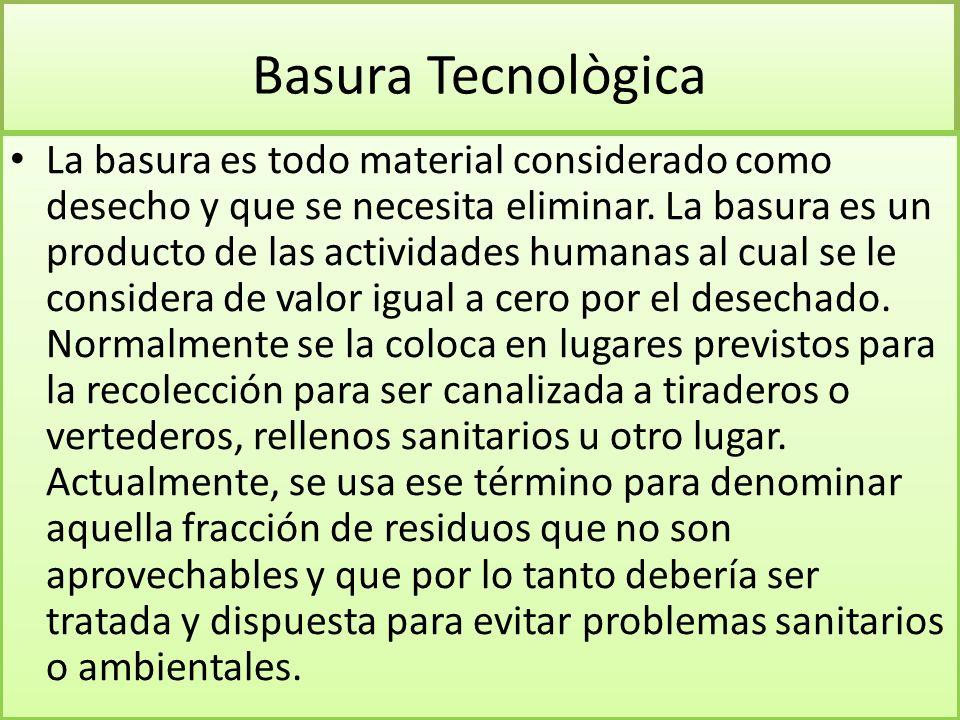 Basura Tecnològica La basura es todo material considerado como desecho y que se necesita eliminar.