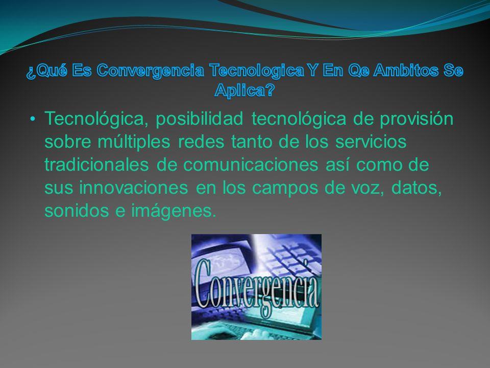 Tecnológica, posibilidad tecnológica de provisión sobre múltiples redes tanto de los servicios tradicionales de comunicaciones así como de sus innovaciones en los campos de voz, datos, sonidos e imágenes.