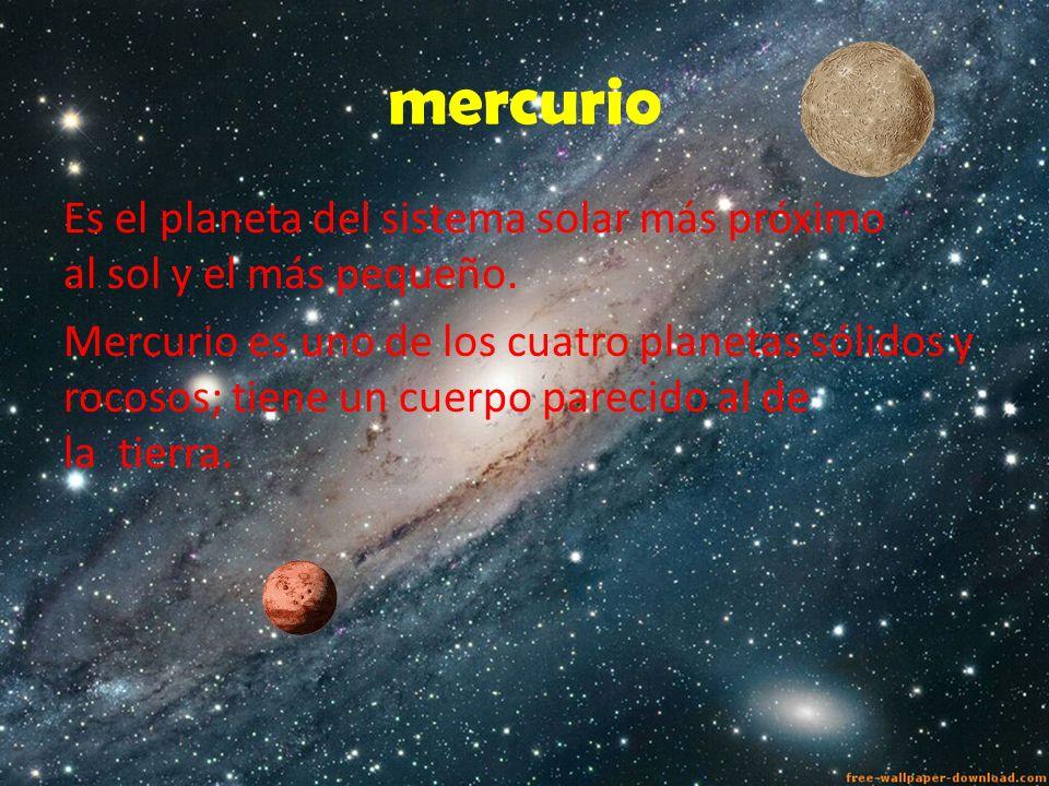 mercurio Es el planeta del sistema solar más próximo al sol y el más pequeño. Mercurio es uno de los cuatro planetas sólidos y rocosos; tiene un cuerp