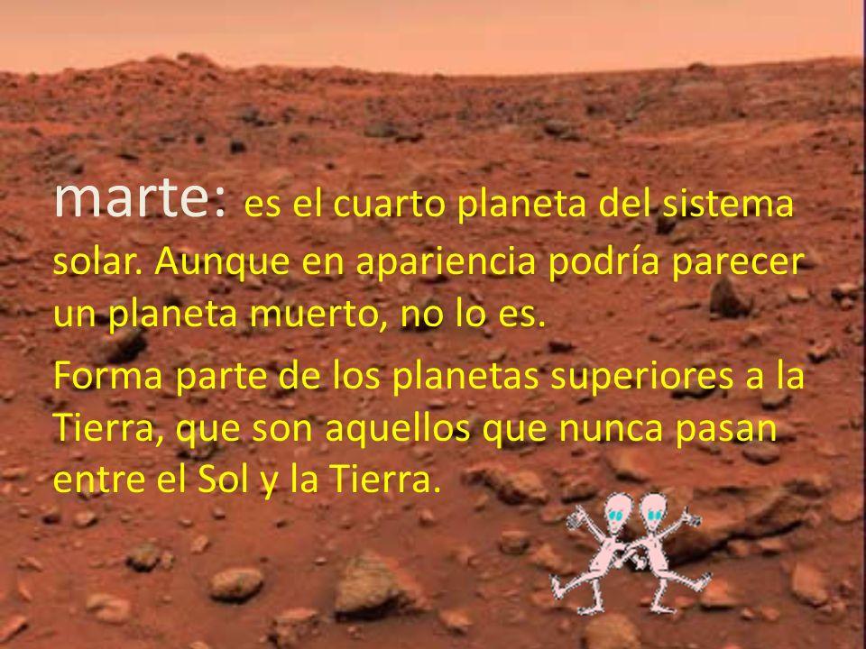 marte: es el cuarto planeta del sistema solar. Aunque en apariencia podría parecer un planeta muerto, no lo es. Forma parte de los planetas superiores