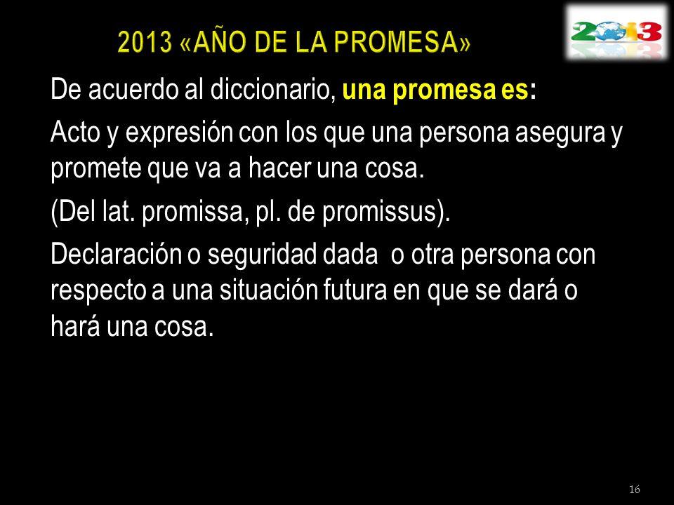 De acuerdo al diccionario, una promesa es: Acto y expresión con los que una persona asegura y promete que va a hacer una cosa. (Del lat. promissa, pl.
