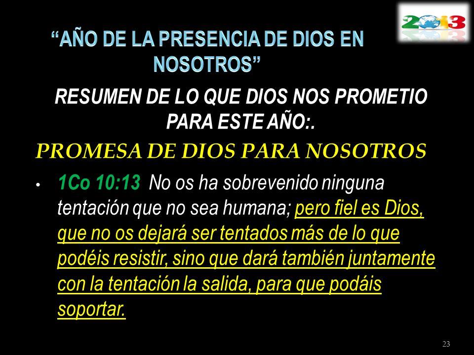 RESUMEN DE LO QUE DIOS NOS PROMETIO PARA ESTE AÑO:. PROMESA DE DIOS PARA NOSOTROS 1Co 10:13 No os ha sobrevenido ninguna tentación que no sea humana;
