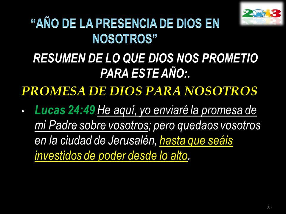 RESUMEN DE LO QUE DIOS NOS PROMETIO PARA ESTE AÑO:. PROMESA DE DIOS PARA NOSOTROS Lucas 24:49 He aquí, yo enviaré la promesa de mi Padre sobre vosotro