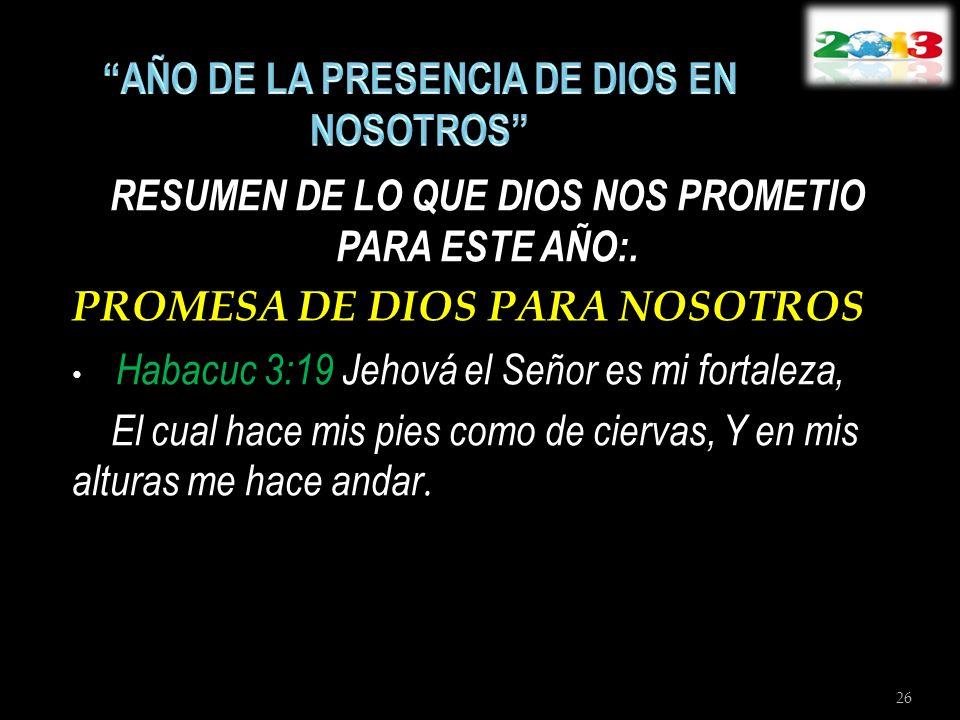 RESUMEN DE LO QUE DIOS NOS PROMETIO PARA ESTE AÑO:. PROMESA DE DIOS PARA NOSOTROS Habacuc 3:19 Jehová el Señor es mi fortaleza, El cual hace mis pies
