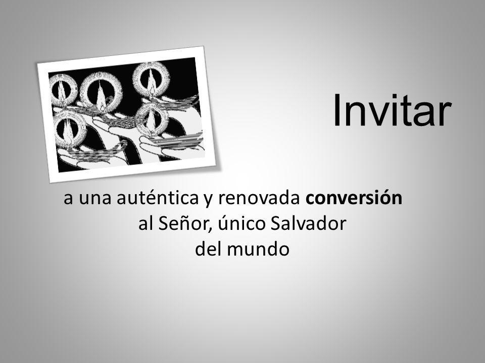 Invitar a una auténtica y renovada conversión al Señor, único Salvador del mundo