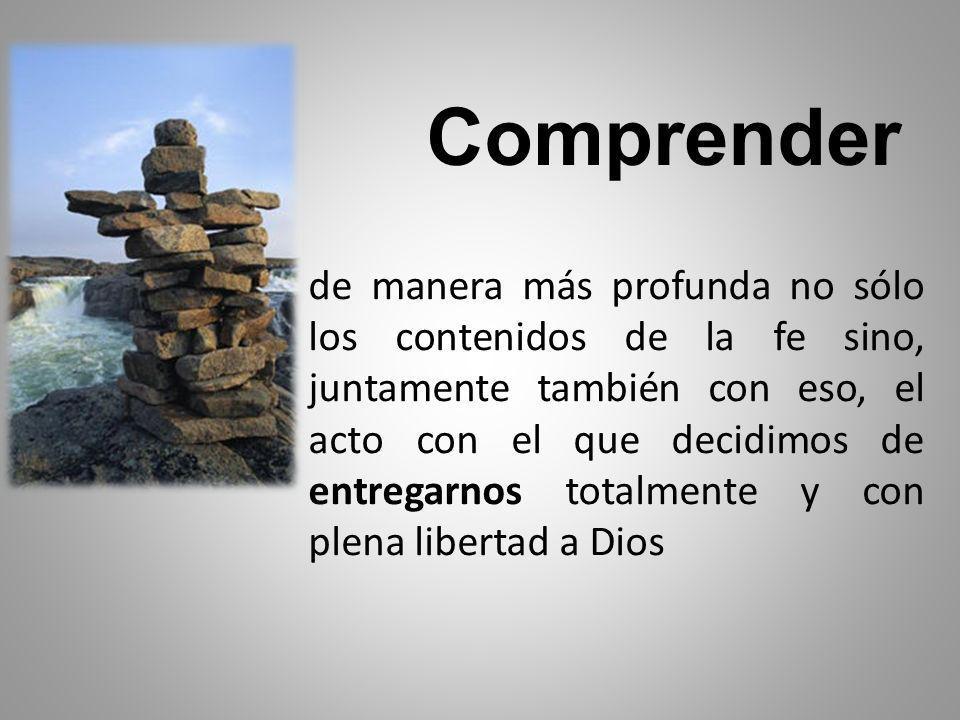 Comprender de manera más profunda no sólo los contenidos de la fe sino, juntamente también con eso, el acto con el que decidimos de entregarnos totalmente y con plena libertad a Dios