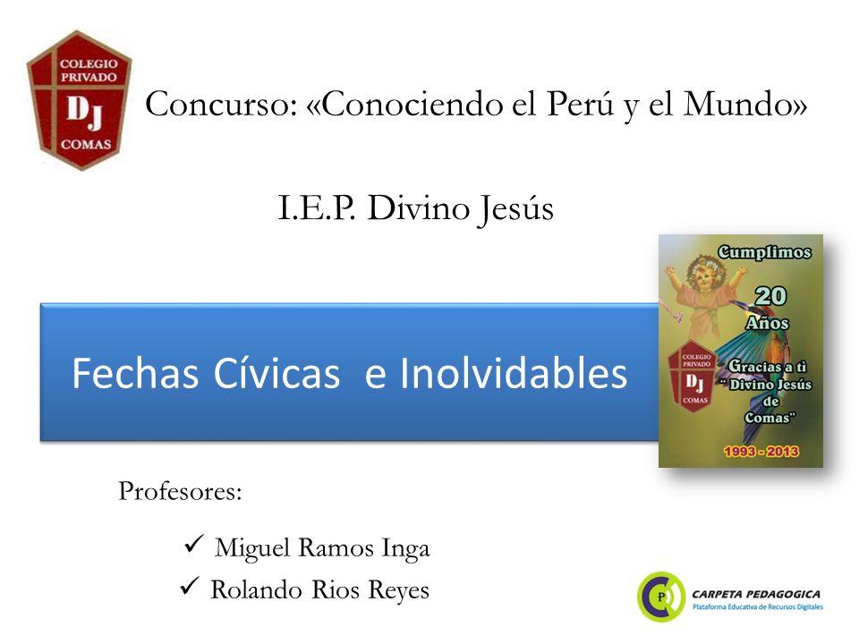 Fechas Cívicas e Inolvidables Miguel Ramos Inga Rolando Rios Reyes Concurso: «Conociendo el Perú y el Mundo» Profesores: I.E.P.