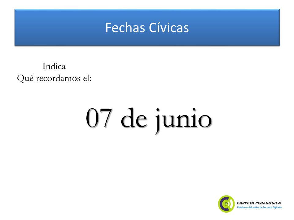 Fechas Cívicas 07 de junio Indica Qué recordamos el:
