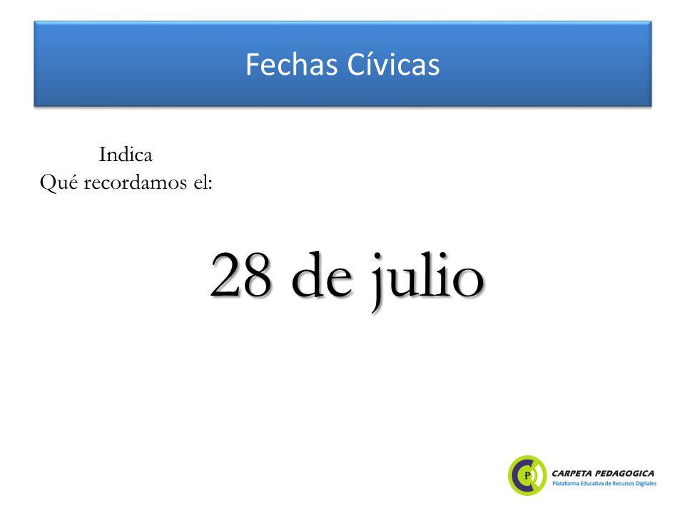 Fechas Cívicas 28 de julio Indica Qué recordamos el: