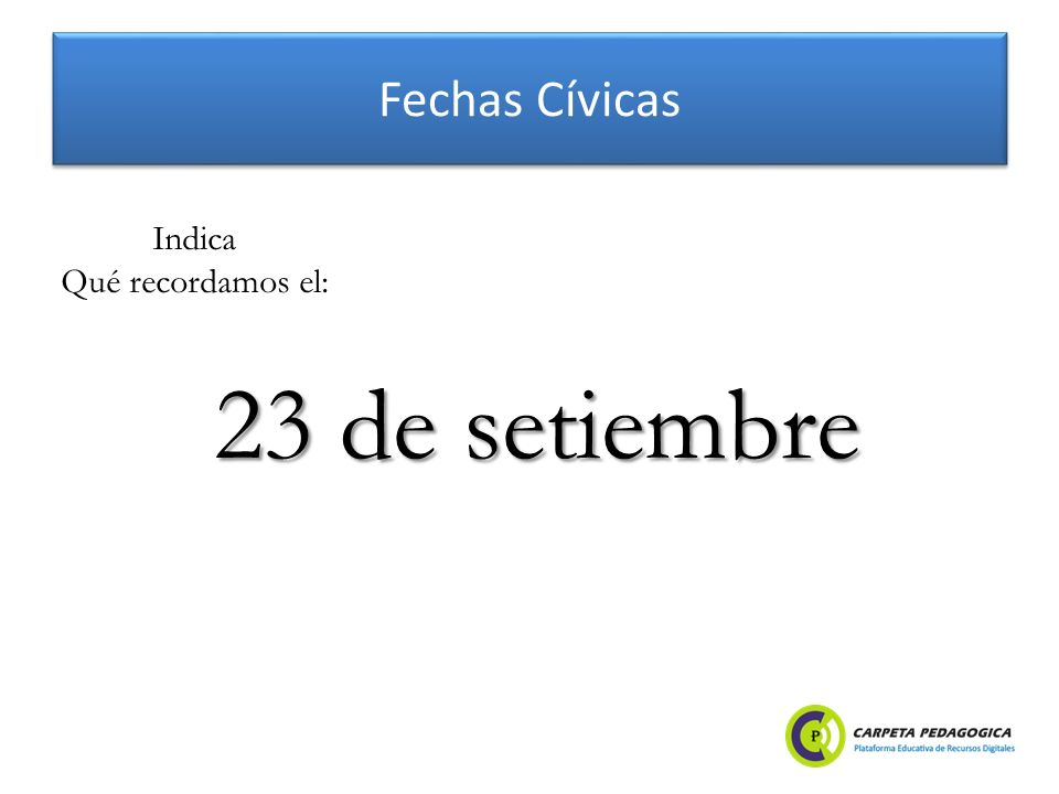 Fechas Cívicas 23 de setiembre Indica Qué recordamos el: