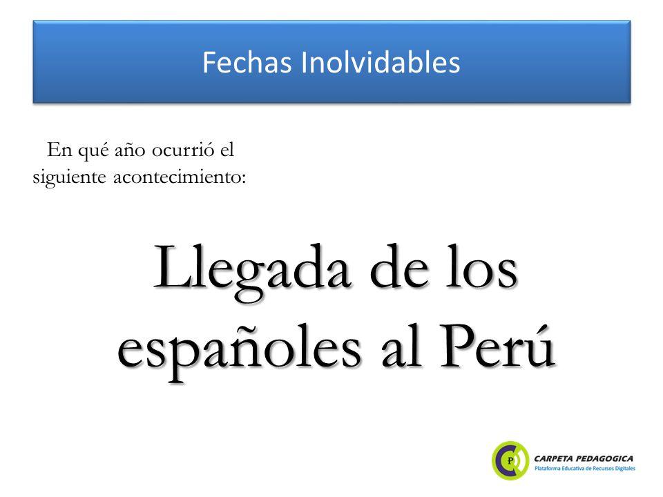 Fechas Inolvidables Llegada de los españoles al Perú En qué año ocurrió el siguiente acontecimiento: