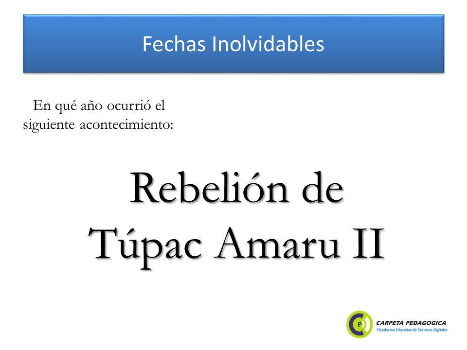 Fechas Inolvidables Rebelión de Túpac Amaru II En qué año ocurrió el siguiente acontecimiento: