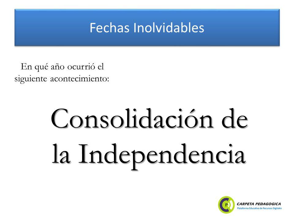Fechas Inolvidables Consolidación de la Independencia En qué año ocurrió el siguiente acontecimiento: