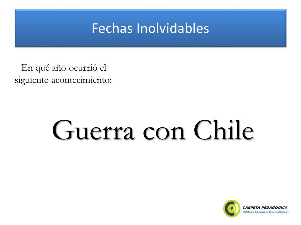 Fechas Inolvidables Guerra con Chile En qué año ocurrió el siguiente acontecimiento: