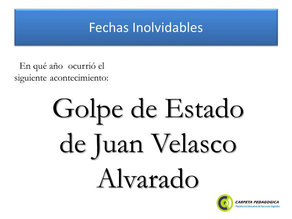 Fechas Inolvidables Golpe de Estado de Juan Velasco Alvarado En qué año ocurrió el siguiente acontecimiento: