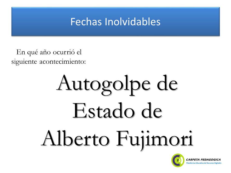 Fechas Inolvidables Autogolpe de Estado de Alberto Fujimori En qué año ocurrió el siguiente acontecimiento: