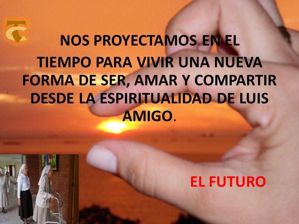 NOS PROYECTAMOS EN EL TIEMPO PARA VIVIR UNA NUEVA FORMA DE SER, AMAR Y COMPARTIR DESDE LA ESPIRITUALIDAD DE LUIS AMIGO. EL FUTURO.