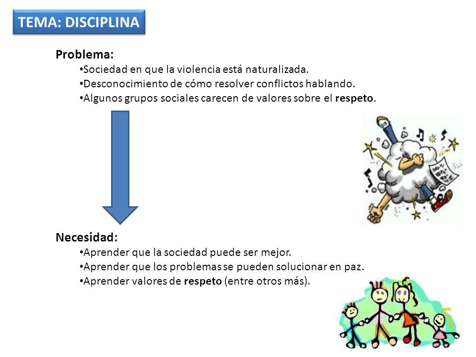 TEMA: DISCIPLINA Problema: Sociedad en que la violencia está naturalizada.