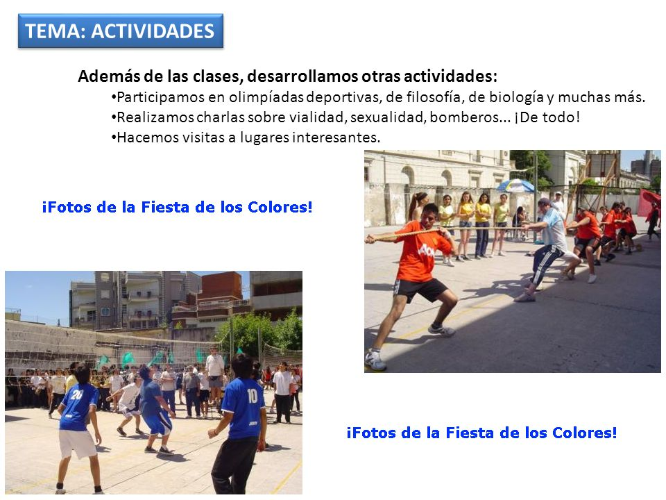 TEMA: ACTIVIDADES Además de las clases, desarrollamos otras actividades: Participamos en olimpíadas deportivas, de filosofía, de biología y muchas más.