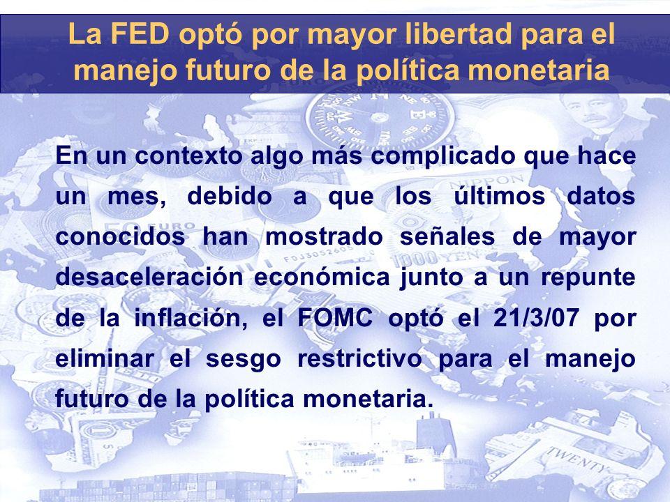 La FED optó por mayor libertad para el manejo futuro de la política monetaria En un contexto algo más complicado que hace un mes, debido a que los últimos datos conocidos han mostrado señales de mayor desaceleración económica junto a un repunte de la inflación, el FOMC optó el 21/3/07 por eliminar el sesgo restrictivo para el manejo futuro de la política monetaria.