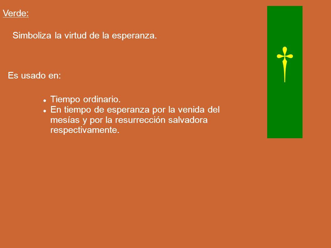Verde: Simboliza la virtud de la esperanza. Es usado en: Tiempo ordinario. En tiempo de esperanza por la venida del mesías y por la resurrección salva