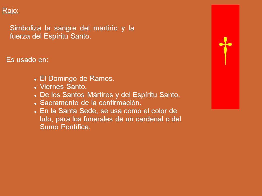 Rojo: Simboliza la sangre del martirio y la fuerza del Espíritu Santo. Es usado en: El Domingo de Ramos. Viernes Santo. De los Santos Mártires y del E