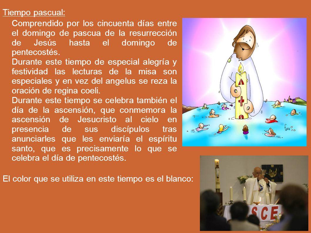 Tiempo pascual: Comprendido por los cincuenta días entre el domingo de pascua de la resurrección de Jesús hasta el domingo de pentecostés. Durante est