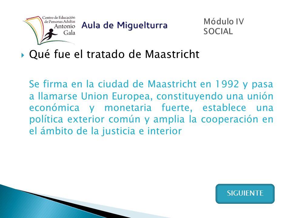 Qué fue el tratado de Maastricht Se firma en la ciudad de Maastricht en 1992 y pasa a llamarse Union Europea, constituyendo una unión económica y monetaria fuerte, establece una política exterior común y amplia la cooperación en el ámbito de la justicia e interior SIGUIENTE