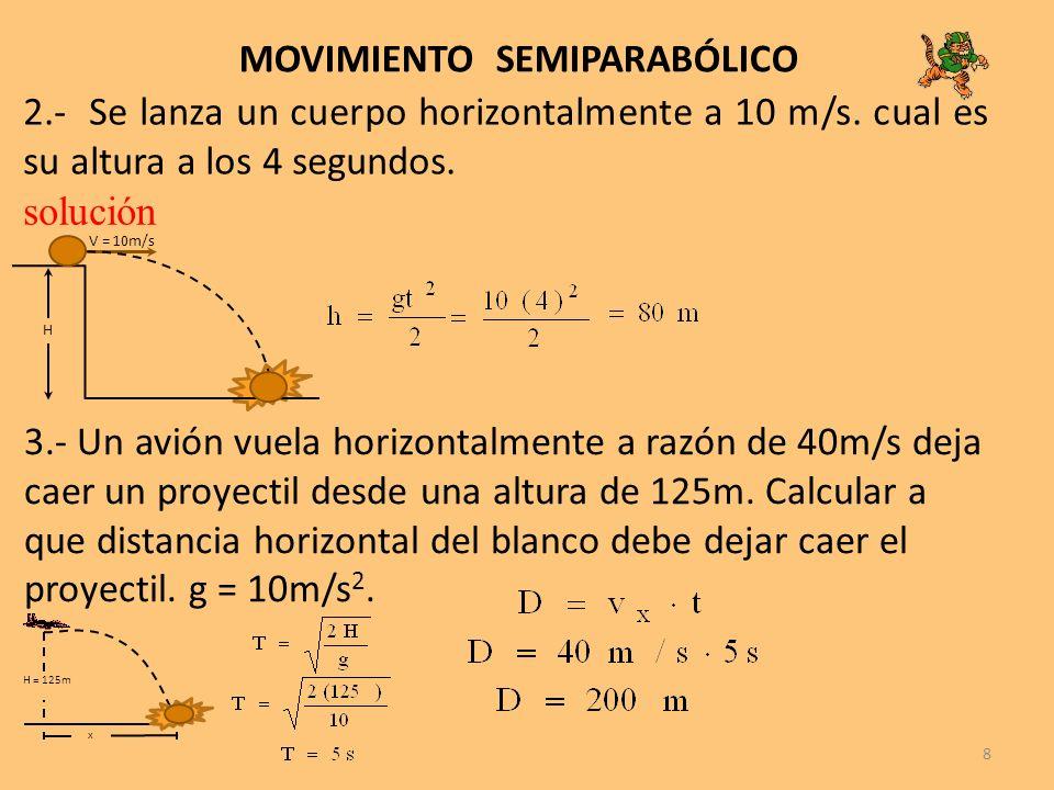 8 MOVIMIENTO SEMIPARABÓLICO 2.- Se lanza un cuerpo horizontalmente a 10 m/s. cual es su altura a los 4 segundos. solución V = 10m/s H 3.- Un avión vue