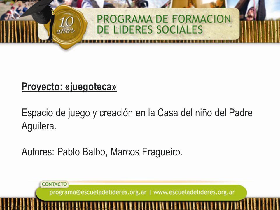 Proyecto: «juegoteca» Espacio de juego y creación en la Casa del niño del Padre Aguilera. Autores: Pablo Balbo, Marcos Fragueiro.