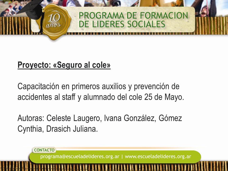 Proyecto: «Seguro al cole» Capacitación en primeros auxilios y prevención de accidentes al staff y alumnado del cole 25 de Mayo. Autoras: Celeste Laug