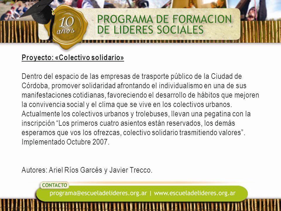 Proyecto: «Colectivo solidario» Dentro del espacio de las empresas de trasporte público de la Ciudad de Córdoba, promover solidaridad afrontando el individualismo en una de sus manifestaciones cotidianas, favoreciendo el desarrollo de hábitos que mejoren la convivencia social y el clima que se vive en los colectivos urbanos.