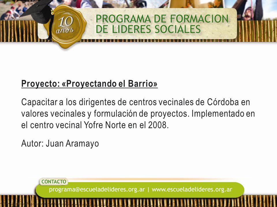 Proyecto: «Proyectando el Barrio» Capacitar a los dirigentes de centros vecinales de Córdoba en valores vecinales y formulación de proyectos. Implemen