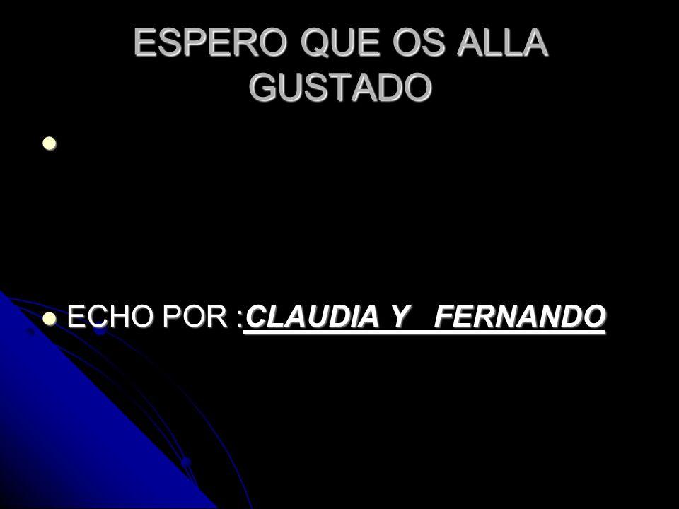 ESPERO QUE OS ALLA GUSTADO ECHO POR :CLAUDIA Y FERNANDO ECHO POR :CLAUDIA Y FERNANDO