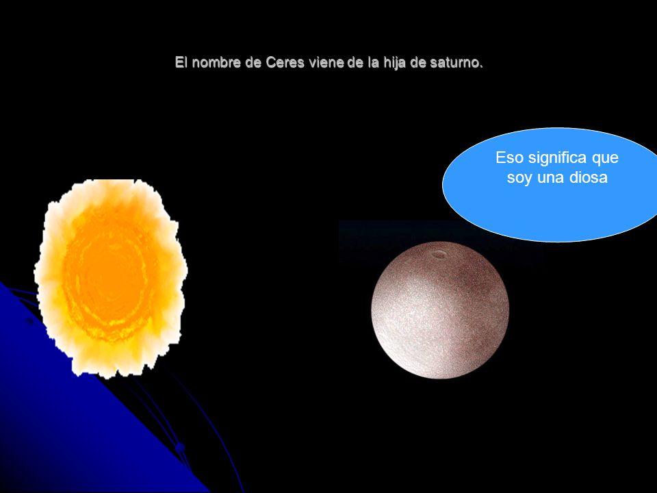 El nombre de Ceres viene de la hija de saturno. Eso significa que soy una diosa