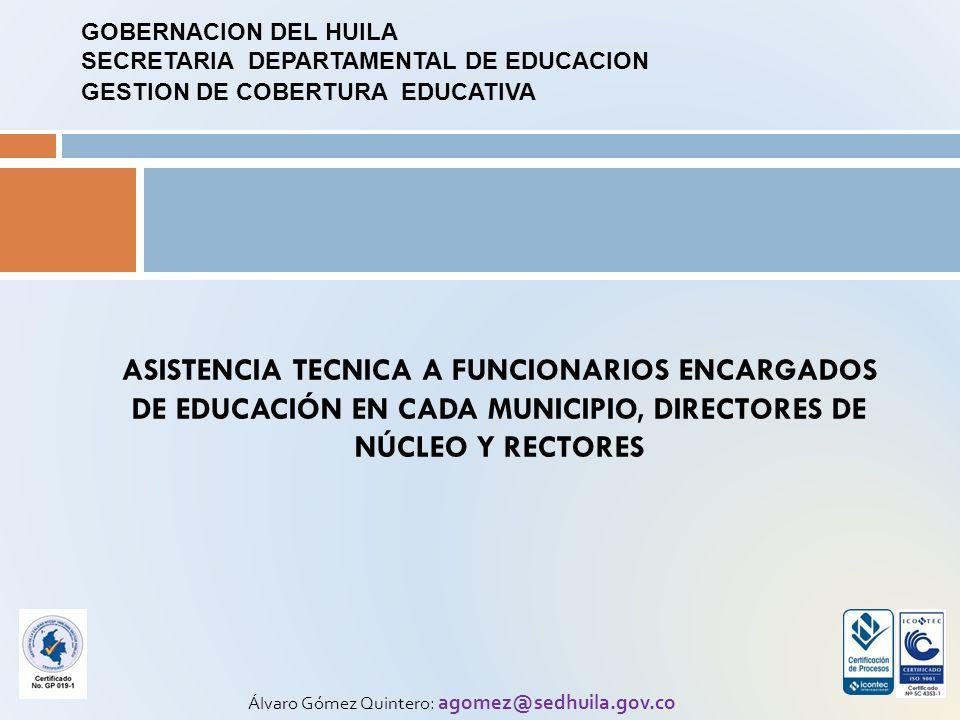 ASISTENCIA TECNICA A FUNCIONARIOS ENCARGADOS DE EDUCACIÓN EN CADA MUNICIPIO, DIRECTORES DE NÚCLEO Y RECTORES Álvaro Gómez Quintero: agomez@sedhuila.gov.co GOBERNACION DEL HUILA SECRETARIA DEPARTAMENTAL DE EDUCACION GESTION DE COBERTURA EDUCATIVA