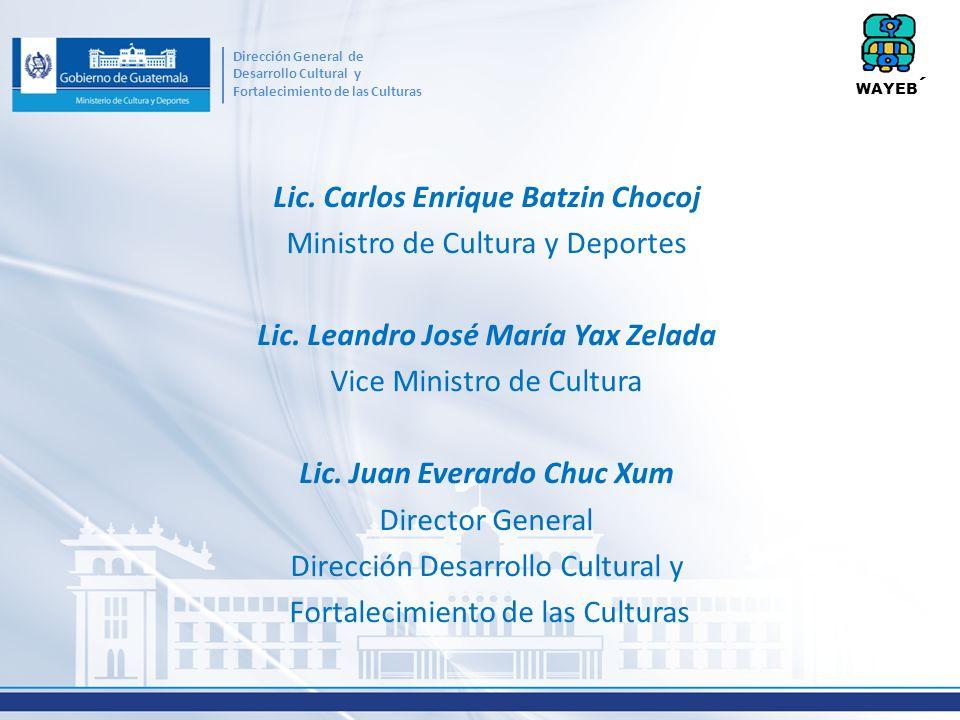 Lic. Carlos Enrique Batzin Chocoj Ministro de Cultura y Deportes Lic. Leandro José María Yax Zelada Vice Ministro de Cultura Lic. Juan Everardo Chuc X