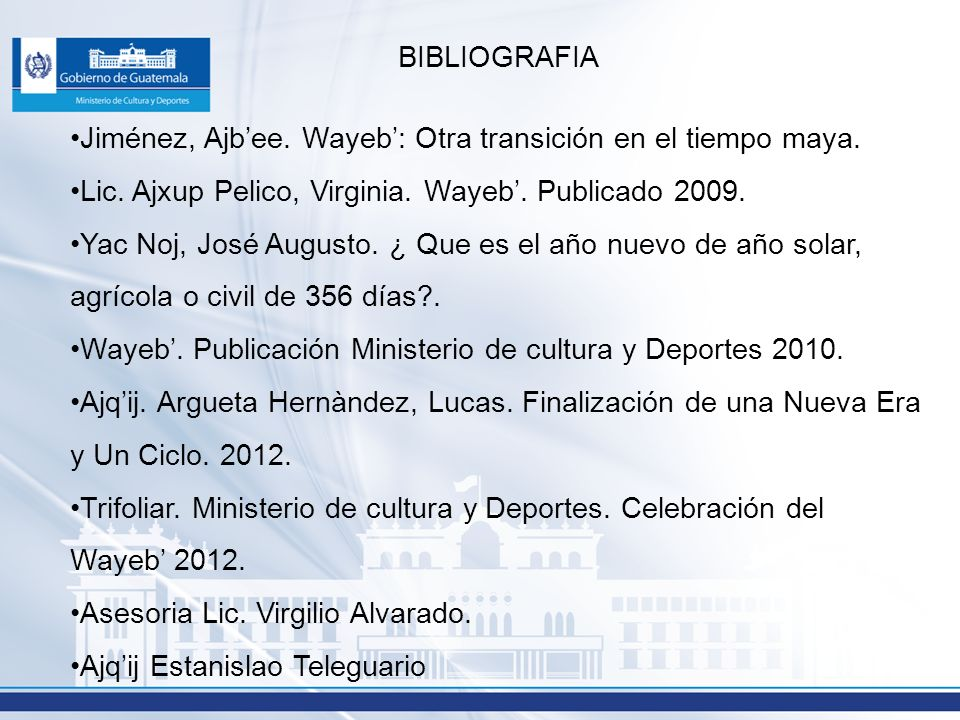 BIBLIOGRAFIA Jiménez, Ajbee. Wayeb: Otra transición en el tiempo maya. Lic. Ajxup Pelico, Virginia. Wayeb. Publicado 2009. Yac Noj, José Augusto. ¿ Qu